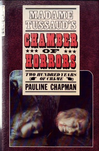 Madame Tussaud's Chamber of Horrors: Two hundred years of crime - Pauline Chapman