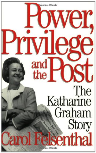Power, Privilege and the Post: The Katharine Graham Story - Carol Felsenthal