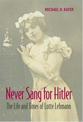 Never Sang for Hitler: The Life and Times of Lotte Lehmann, 1888-1976 - Kater, Michael H.