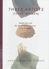 Three Artists (Three Women): Modernism and the Art of Hesse, Krasner, and O'Keeffe - Wagner, Anne Middleton