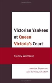 Victorian Yankees at Queen Victoria's Court: American Encounters with Victoria and Albert - Weintraub, Stanley