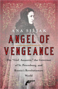 Angel of Vengeance: The Girl Who Shot the Governor of St. Petersburg and Sparked the Age of Assassination - Ana Siljak