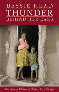Bessie Head: Thunder Behind Her Ears: Her Life and Writing - Gillian Stead Eilersen