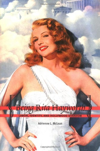 Being Rita Hayworth: Labor, Identity, and Hollywood Stardom - Adrienne L. McLean
