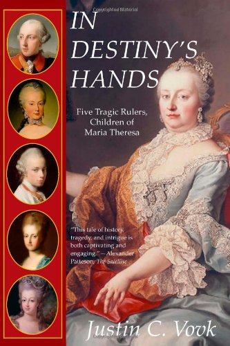 In Destiny's Hands: Five Tragic Rulers, Children of Maria Theresa - Justin C. Vovk